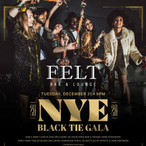 FELT'S NYE BLACK TIE GALA, Tuesday, December 31st, 2019